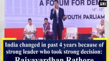 India changed in past 4 years because of strong leader who took strong decision: Rajyavardhan Rathore