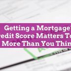 Getting a Mortgage? Credit Score Matters Today More Than You Think