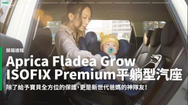【開箱速報】新手爸媽輕鬆上手!育嬰神器Aprica Fladea Grow ISOFIX Premium平躺型安全座椅激推開箱!