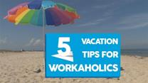5 vacation tips for workaholics