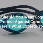Should You Wear Goggles to Protect Against Coronavirus? Here's What Experts Told Us