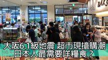 大阪6.1級地震 超市現搶購潮 日本人最需要咩糧食?