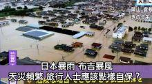 日本暴雨 布吉暴風 天災頻繁 旅行人士應該點樣自保?
