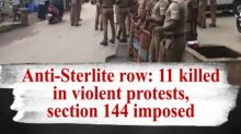 Anti-Sterlite row: 11 killed in violent protests, section 144 imposed