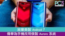 放棄美製 Android?傳華為手機改用俄製 Aurora 系統!