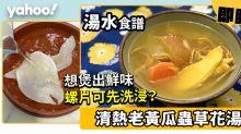 湯水食譜│清熱老黃瓜蟲草花湯  想煲出鮮味螺片可先洗浸?