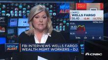 FBI interviews Wells Fargo wealth management workers says...