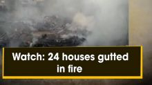 Watch: 24 houses gutted in fire