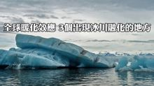 全球暖化效應 3個出現冰川融化的地方