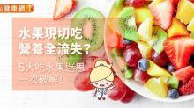 水果現切吃,營養全流失?5大吃水果迷思,一次破解!