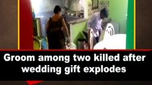 Groom among two killed after wedding gift explodes
