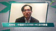 馮時裕:中國銀行(03988-HK)攻守兼備