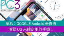 華為:GOOGLE Android 是首選,鴻蒙 OS 未確定用於手機!