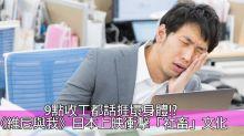 港女講日:日本打工悲歌 晚上9點放工屬於「早收工」?!