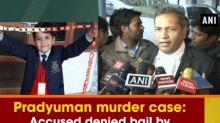 Pradyuman murder case: Accused denied bail by Juvenile Justice Board