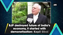 BJP destroyed future of India's economy, it started with demonetisation: Kapil Sibal