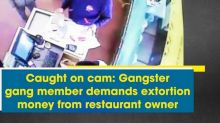Caught on cam: Gangster gang member demands extortion money from restaurant owner