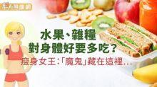 水果、雜糧對身體好要多吃?瘦身女王:「魔鬼」藏在這裡…