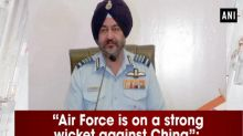 """""""Air Force is on a strong wicket against China"""": Air Force Chief"""