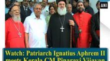 Watch: Patriarch Ignatius Aphrem II meets Kerala CM Pinarayi Vijayan