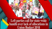 Left parties call for state-wide bandh over lack of allocations in Union Budget 2018