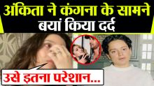 Ankita Lokhande shares Sushant's pain with Kangana Ranaut