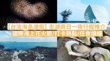【台灣海島渡假】 澎湖兩日一夜行程推介 國際海上花火節/打卡熱點/任食燒蠔
