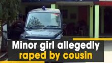 Minor girl allegedly raped by cousin