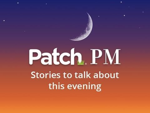 Patch PM is a roundup of some of the most-read stories from Friday.