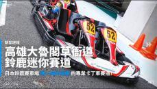 【朝聖速報】跟著謝寶去尬車!去不了日本就去跑一趟高雄大魯閣草衙道鈴鹿迷你賽道吧!