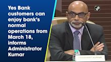 Yes Bank customers can enjoy bank's normal operations from March 18, informs Administrator Kumar