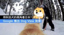 用秋田犬的視角看日本?Google 推出 Dog View 街景