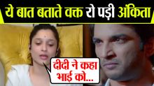 Sushant's Ex girlfriend Ankita Lokhande GETS emotional to talk about Sushant & Sister