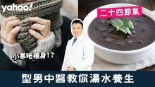 【二十四節氣】小寒啱補身!型男中醫教你湯水養生