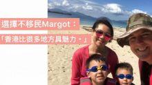 【留守香港不移民】放棄移民只因香港太好 Margot:其實我哋好幸福