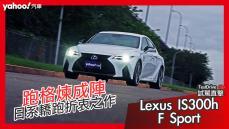 【試駕直擊】跑格煉成陣下的折衷之作!2021 Lexus小改款IS300h F Sport試駕