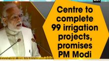Centre to complete 99 irrigation projects, promises PM Modi