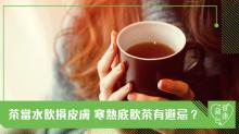 茶當水飲損皮膚 寒熱底飲茶有避忌?