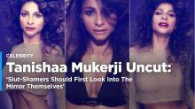 Tanishaa: Dear Slut-Shamers, First Look Into The Mirror
