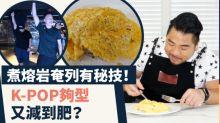 【友仔廚房之Fit+煮】世界級難煮熔岩奄列有秘技!K-POP夠型又減到肥?