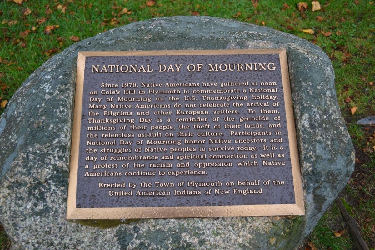 <span>Plymouth, Massachusetts—home to the very first Thanksgiving—holds the National Day of Mourning on Thanksgiving every year. The day is an annual protest to remind the public about the suffering of Native Americans as a result of 16th-century emigration. Native Americans in New England started the tradition in 1970.</span>