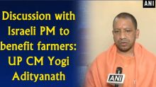 Discussion with Israeli PM to benefit farmers: UP CM Yogi Adityanath