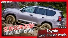 【試駕直擊】溫馴樣貌下的狂野從未改變!2021 Toyota小改款Land Cruiser Prado越野旗艦版綜合試駕!