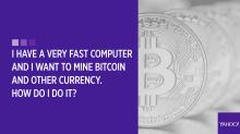 Your bitcoin questions answered: I have a very fast computer and I want to mine bitcoin and other currency. How do I do it?