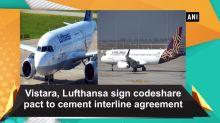Vistara, Lufthansa sign codeshare pact to cement interline agreement