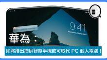 華為:即將推出摺屏智能手機或可取代 PC 個人電腦!