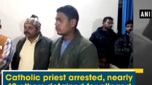 Catholic priest arrested, nearly 40 others detained for alleged forced conversion