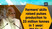 Farmers' skills raised pulses production to 23 million tonnes in 1 year: PM Modi