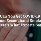 Can You Get COVID-19 From Secondhand Smoke? Here's What Experts Say