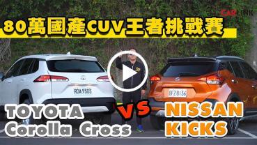 80萬內國產CUV王者挑戰賽!TOYOTA Corolla Cross 對上級距霸主 NISSAN KICKS